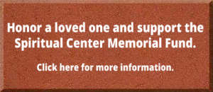 Honor a loved one and support the Spiritual Center Memorial Fund. Click here for more information.